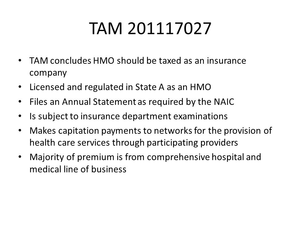 TAM 201117027 TAM concludes HMO should be taxed as an insurance company Licensed and regulated in State A as an HMO Files an Annual Statement as requi