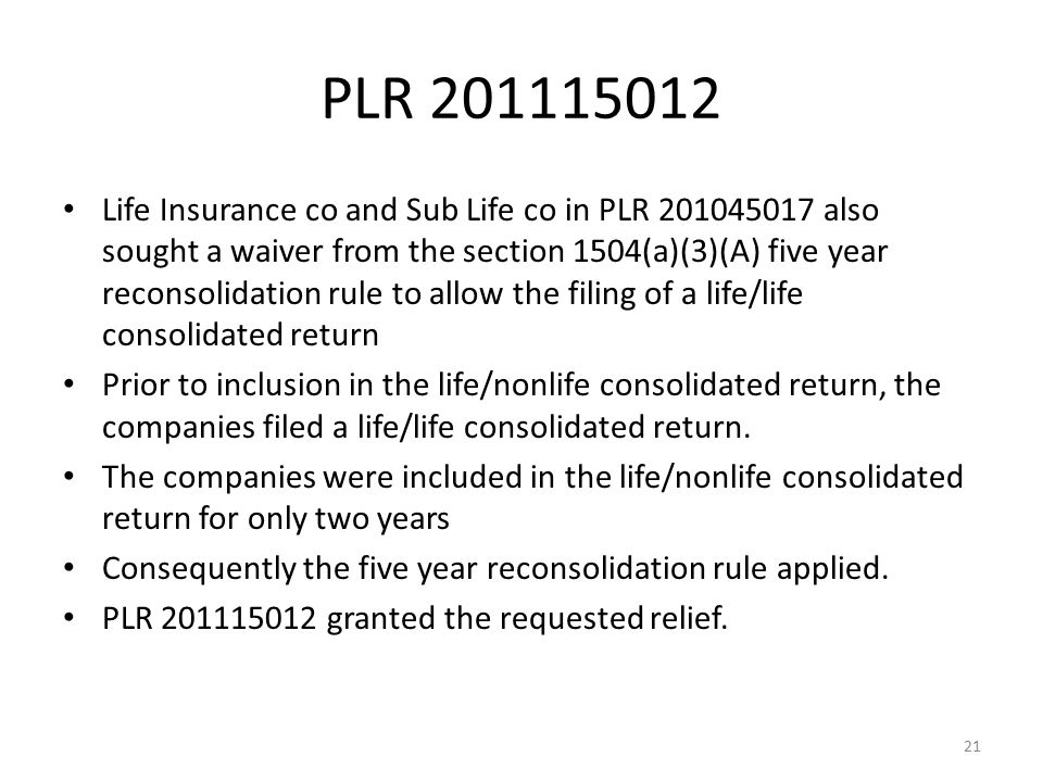 PLR 201115012 Life Insurance co and Sub Life co in PLR 201045017 also sought a waiver from the section 1504(a)(3)(A) five year reconsolidation rule to