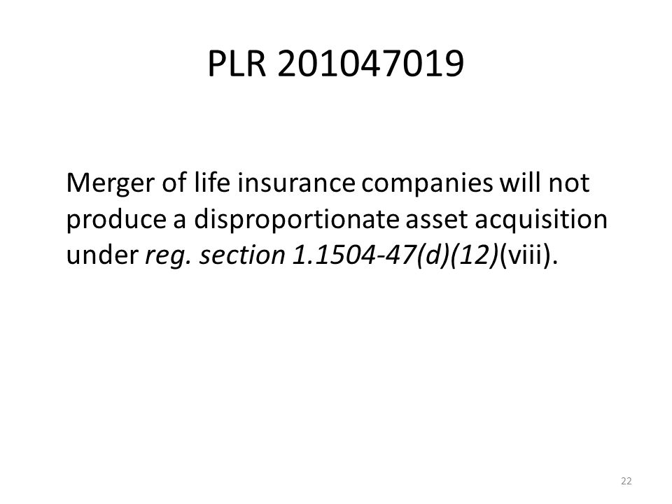PLR 201047019 Merger of life insurance companies will not produce a disproportionate asset acquisition under reg. section 1.1504-47(d)(12)(viii). 22