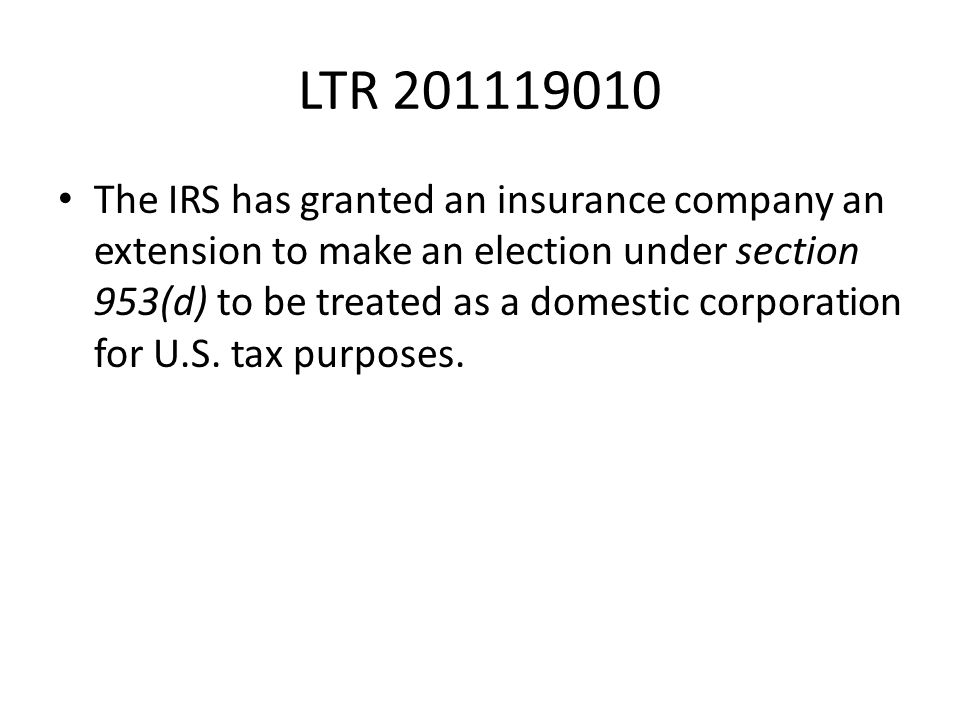 LTR 201119010 The IRS has granted an insurance company an extension to make an election under section 953(d) to be treated as a domestic corporation f