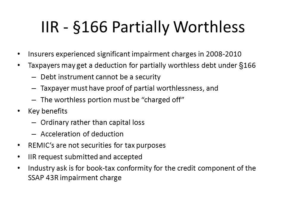 IIR - §166 Partially Worthless Insurers experienced significant impairment charges in 2008-2010 Taxpayers may get a deduction for partially worthless