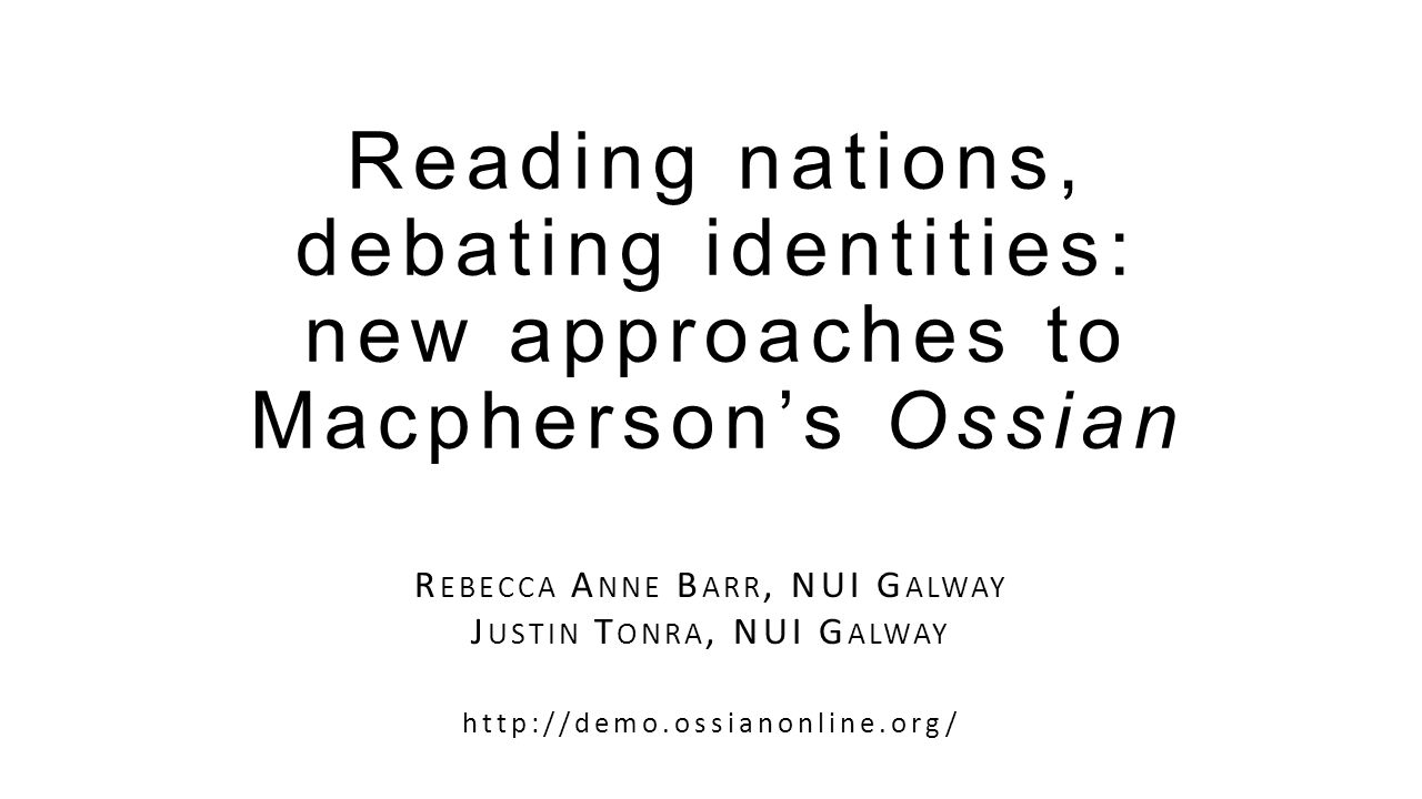 Reading nations, debating identities: new approaches to Macpherson's Ossian R EBECCA A NNE B ARR, NUI G ALWAY J USTIN T ONRA, NUI G ALWAY http://demo.ossianonline.org/
