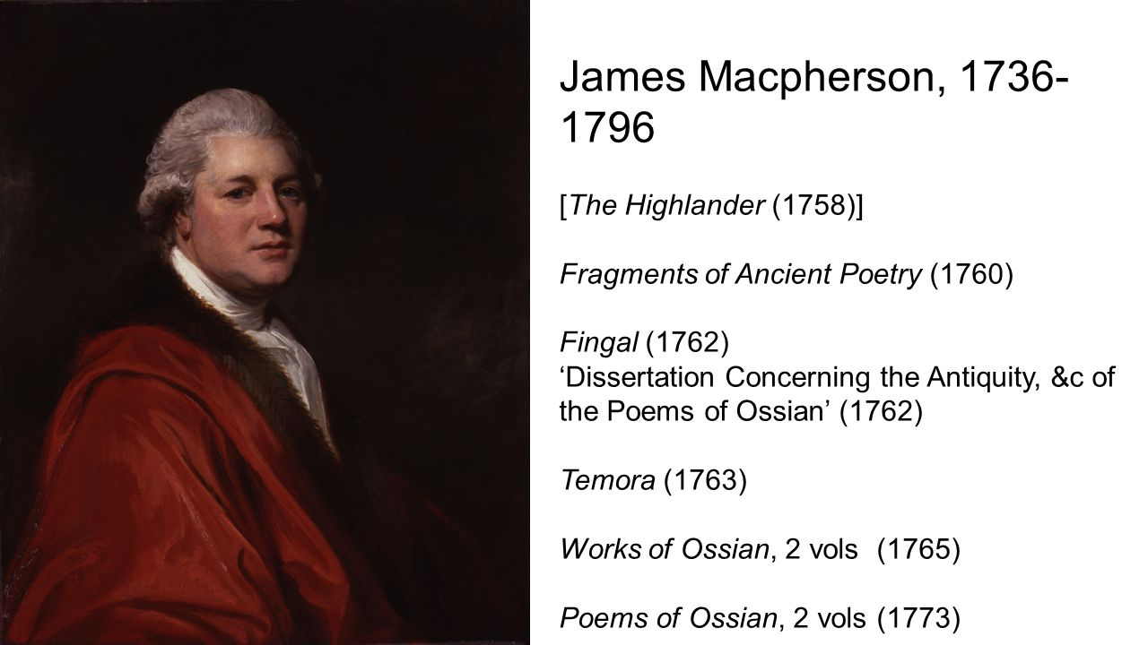 James Macpherson, 1736- 1796 [The Highlander (1758)] Fragments of Ancient Poetry (1760) Fingal (1762) 'Dissertation Concerning the Antiquity, &c of the Poems of Ossian' (1762) Temora (1763) Works of Ossian, 2 vols (1765) Poems of Ossian, 2 vols (1773)