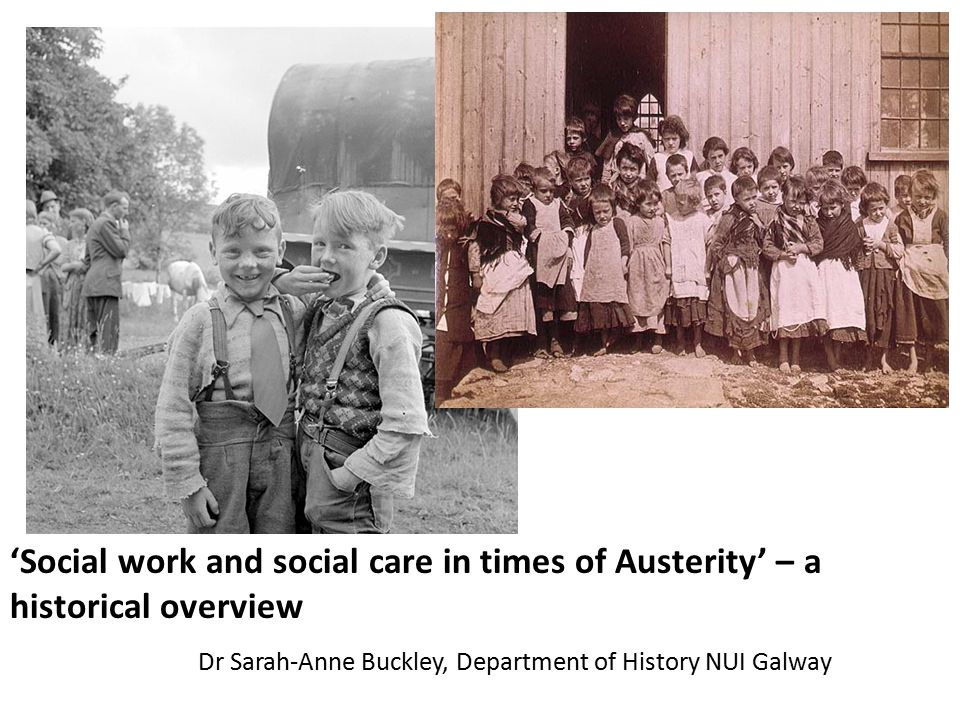 'Social work and social care in times of Austerity' – a historical overview Dr Sarah-Anne Buckley, Department of History NUI Galway