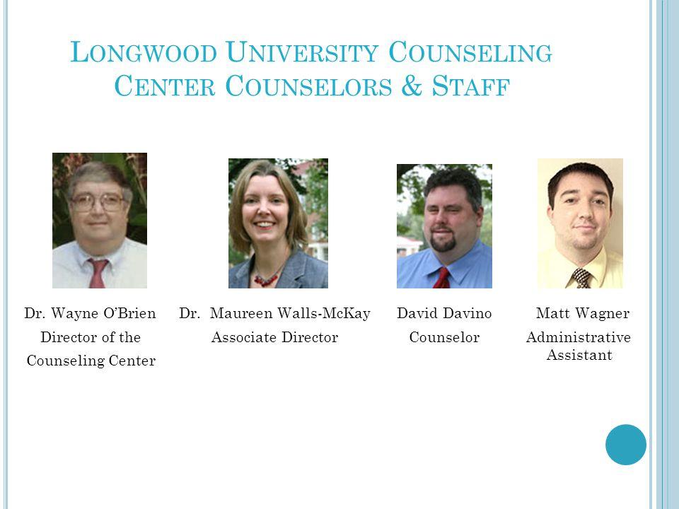 L ONGWOOD U NIVERSITY C OUNSELING C ENTER C OUNSELORS & S TAFF Dr. Wayne O'Brien Director of the Counseling Center Dr. Maureen Walls-McKay Associate D