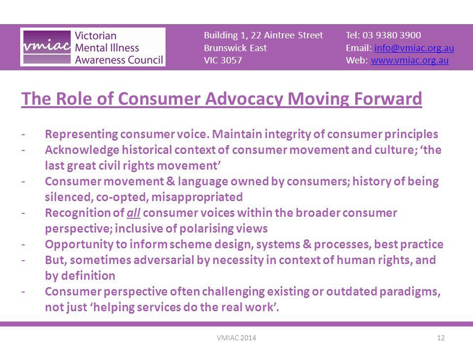 VMIAC 201412 Building 1, 22 Aintree StreetTel: 03 9380 3900 Brunswick EastEmail: info@vmiac.org.auinfo@vmiac.org.au VIC 3057Web: www.vmiac.org.auwww.vmiac.org.au The Role of Consumer Advocacy Moving Forward -Representing consumer voice.