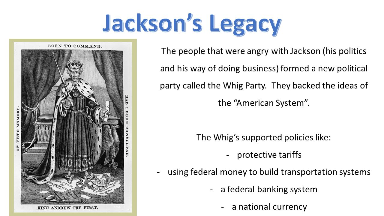 The people that were angry with Jackson (his politics and his way of doing business) formed a new political party called the Whig Party.