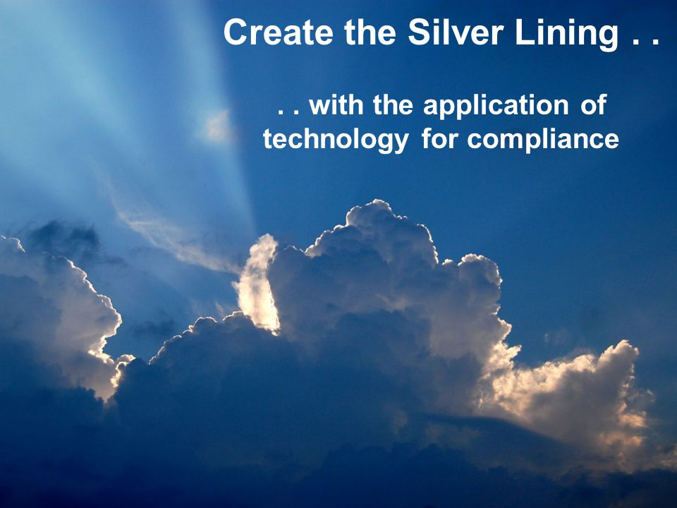 Create the Silver Lining.... with the application of technology for compliance