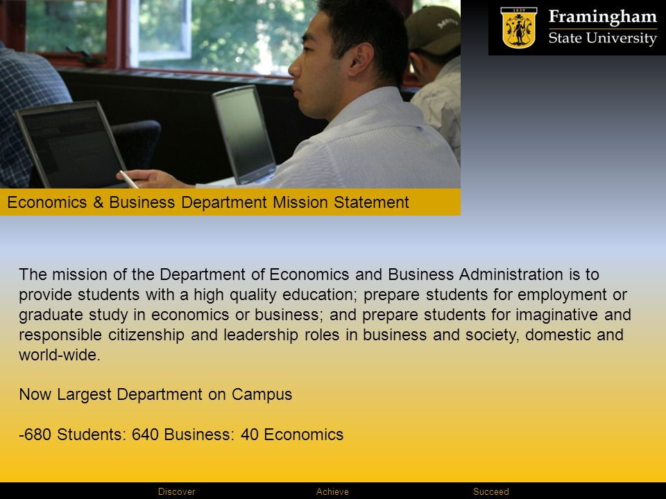 Discover AchieveSucceed Economics & Business Department Mission Statement The mission of the Department of Economics and Business Administration is to provide students with a high quality education; prepare students for employment or graduate study in economics or business; and prepare students for imaginative and responsible citizenship and leadership roles in business and society, domestic and world-wide.