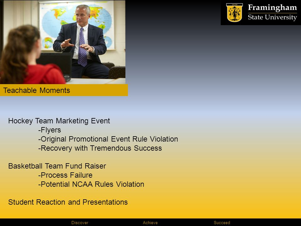 Discover AchieveSucceed Teachable Moments Hockey Team Marketing Event -Flyers -Original Promotional Event Rule Violation -Recovery with Tremendous Success Basketball Team Fund Raiser -Process Failure -Potential NCAA Rules Violation Student Reaction and Presentations