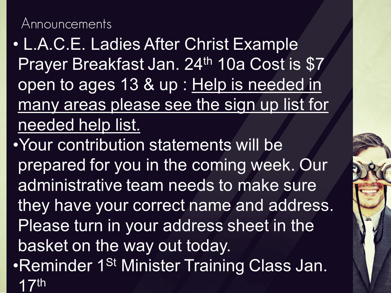 L.A.C.E. Ladies After Christ Example Prayer Breakfast Jan. 24 th 10a Cost is $7 open to ages 13 & up : Help is needed in many areas please see the sig