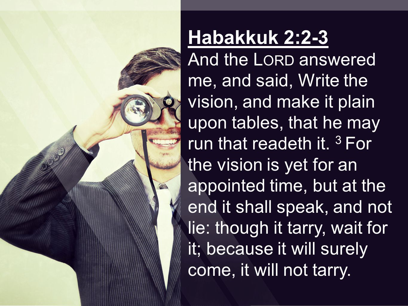 Habakkuk 2:2-3 And the L ORD answered me, and said, Write the vision, and make it plain upon tables, that he may run that readeth it.