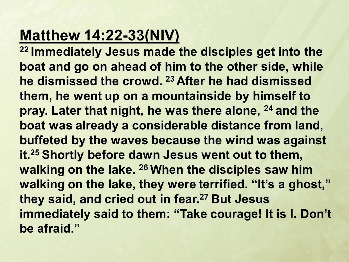 Matthew 14:22-33(NIV) 22 Immediately Jesus made the disciples get into the boat and go on ahead of him to the other side, while he dismissed the crowd