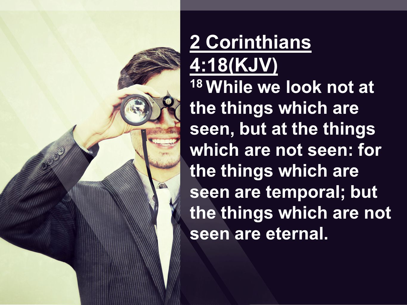 2 Corinthians 4:18(KJV) 18 While we look not at the things which are seen, but at the things which are not seen: for the things which are seen are temporal; but the things which are not seen are eternal.