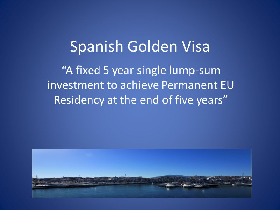 Spanish Golden Visa A fixed 5 year single lump-sum investment to achieve Permanent EU Residency at the end of five years