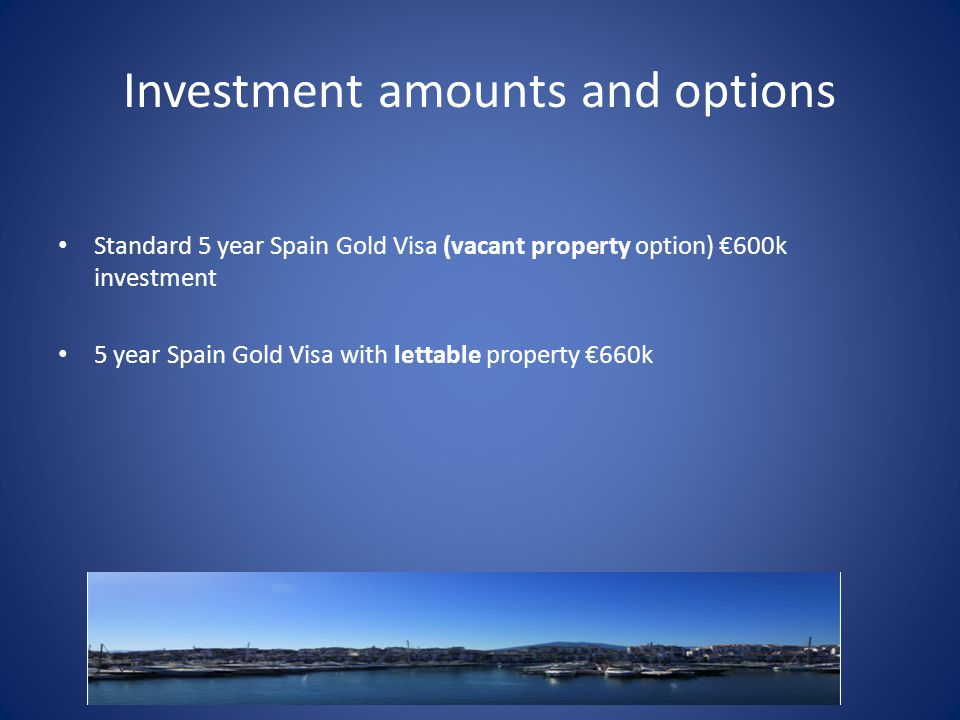 Investment amounts and options Standard 5 year Spain Gold Visa (vacant property option) €600k investment 5 year Spain Gold Visa with lettable property €660k