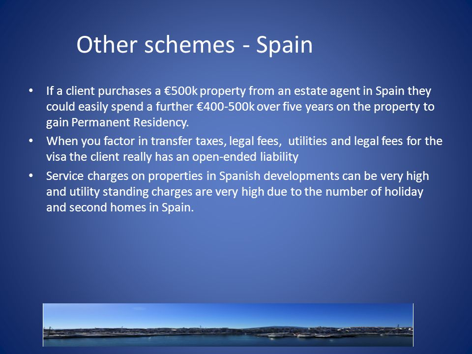 Other schemes - Spain If a client purchases a €500k property from an estate agent in Spain they could easily spend a further €400-500k over five years on the property to gain Permanent Residency.