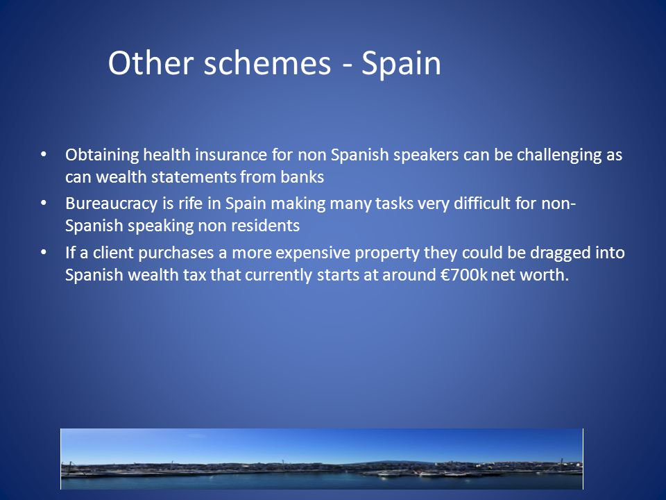Other schemes - Spain Obtaining health insurance for non Spanish speakers can be challenging as can wealth statements from banks Bureaucracy is rife in Spain making many tasks very difficult for non- Spanish speaking non residents If a client purchases a more expensive property they could be dragged into Spanish wealth tax that currently starts at around €700k net worth.