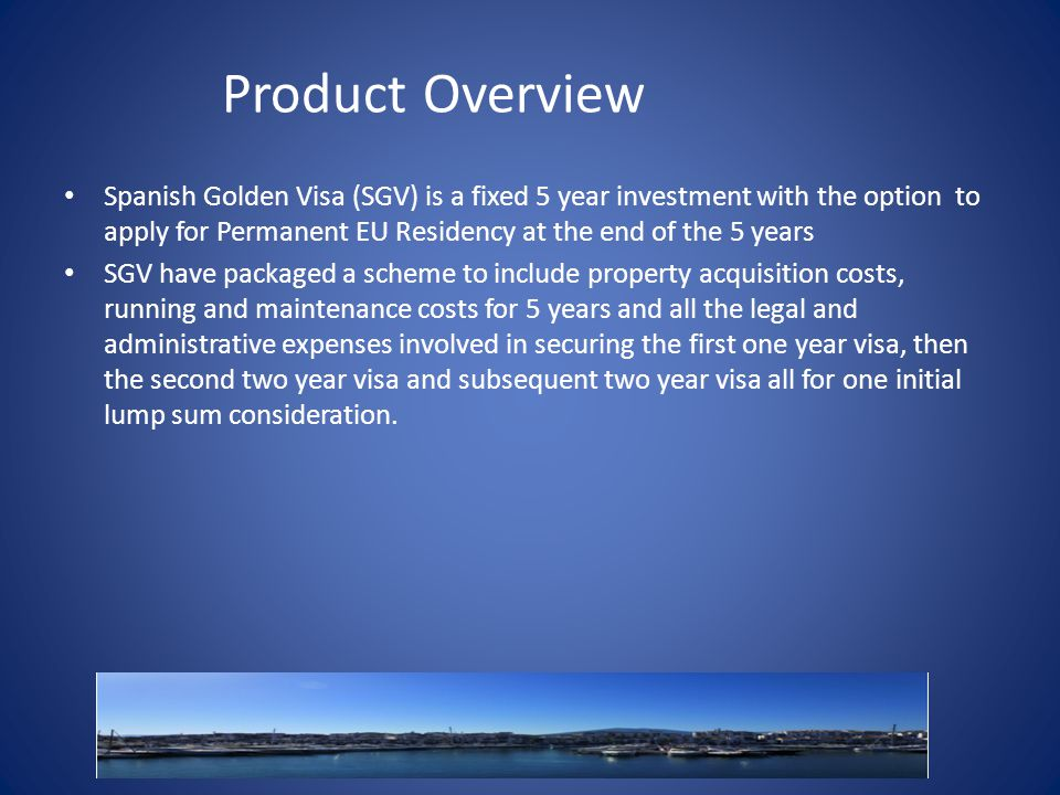 Product Overview Spanish Golden Visa (SGV) is a fixed 5 year investment with the option to apply for Permanent EU Residency at the end of the 5 years SGV have packaged a scheme to include property acquisition costs, running and maintenance costs for 5 years and all the legal and administrative expenses involved in securing the first one year visa, then the second two year visa and subsequent two year visa all for one initial lump sum consideration.