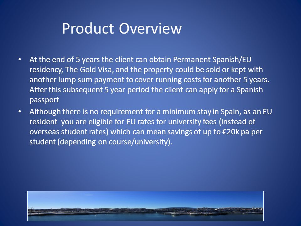 Product Overview At the end of 5 years the client can obtain Permanent Spanish/EU residency, The Gold Visa, and the property could be sold or kept with another lump sum payment to cover running costs for another 5 years.