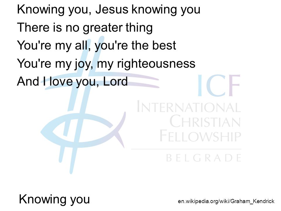 Knowing you Knowing you, Jesus knowing you There is no greater thing You re my all, you re the best You re my joy, my righteousness And I love you, Lord en.wikipedia.org/wiki/Graham_Kendrick