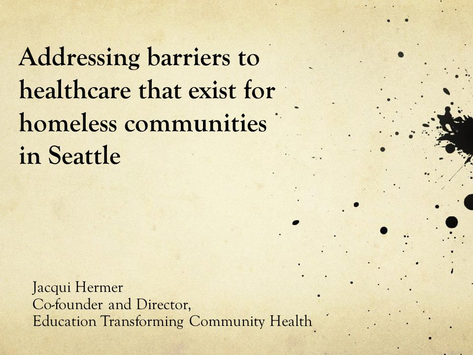 Addressing barriers to healthcare that exist for homeless communities in Seattle Jacqui Hermer Co-founder and Director, Education Transforming Communi