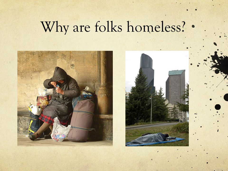 Why are folks homeless?
