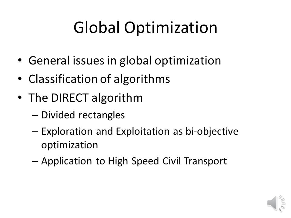 Global Optimization General issues in global optimization Classification of algorithms The DIRECT algorithm – Divided rectangles – Exploration and Exploitation as bi-objective optimization – Application to High Speed Civil Transport