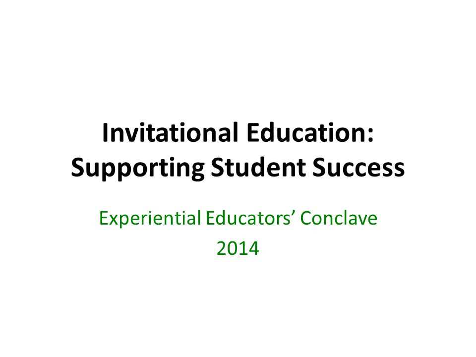 Invitational Education: Supporting Student Success Experiential Educators' Conclave 2014