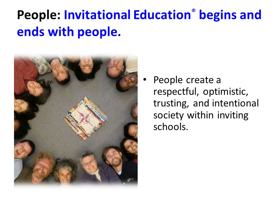 People: Invitational Education ® begins and ends with people.