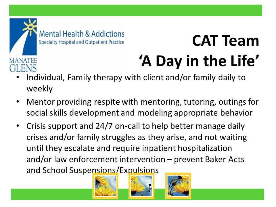 CAT Team 'A Day in the Life' Individual, Family therapy with client and/or family daily to weekly Mentor providing respite with mentoring, tutoring, outings for social skills development and modeling appropriate behavior Crisis support and 24/7 on-call to help better manage daily crises and/or family struggles as they arise, and not waiting until they escalate and require inpatient hospitalization and/or law enforcement intervention – prevent Baker Acts and School Suspensions/Expulsions