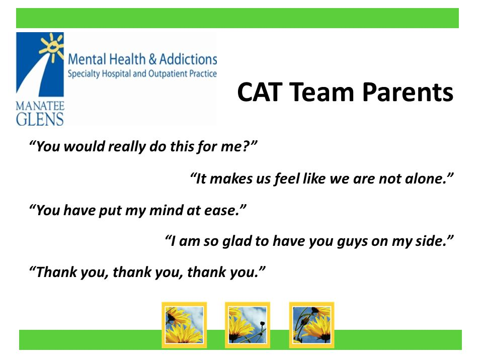 CAT Team Parents You would really do this for me It makes us feel like we are not alone. You have put my mind at ease. I am so glad to have you guys on my side. Thank you, thank you, thank you.