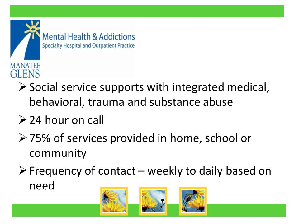  Social service supports with integrated medical, behavioral, trauma and substance abuse  24 hour on call  75% of services provided in home, school or community  Frequency of contact – weekly to daily based on need