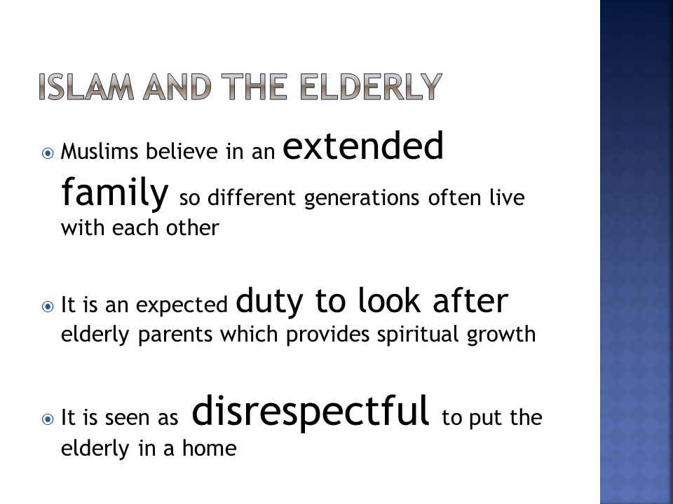  Muslims believe in an extended family so different generations often live with each other  It is an expected duty to look after elderly parents whi