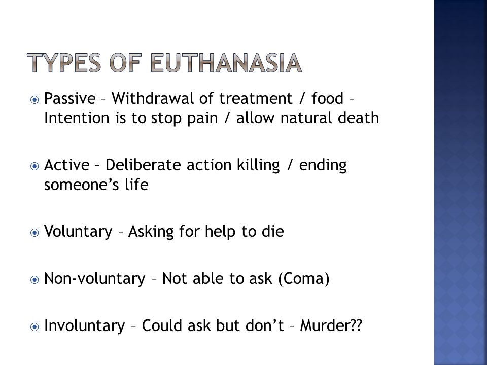  Passive – Withdrawal of treatment / food – Intention is to stop pain / allow natural death  Active – Deliberate action killing / ending someone's life  Voluntary – Asking for help to die  Non-voluntary – Not able to ask (Coma)  Involuntary – Could ask but don't – Murder??