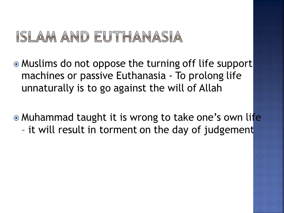  Muslims do not oppose the turning off life support machines or passive Euthanasia - To prolong life unnaturally is to go against the will of Allah  Muhammad taught it is wrong to take one's own life – it will result in torment on the day of judgement