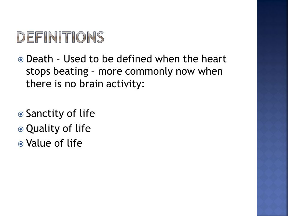  Death – Used to be defined when the heart stops beating – more commonly now when there is no brain activity:  Sanctity of life  Quality of life 