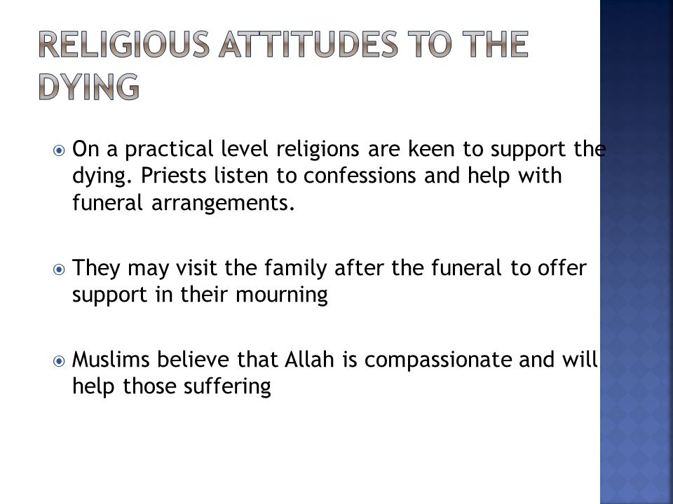  On a practical level religions are keen to support the dying. Priests listen to confessions and help with funeral arrangements.  They may visit the