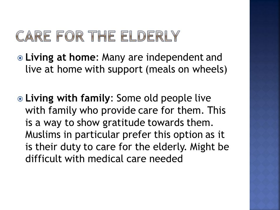  Living at home: Many are independent and live at home with support (meals on wheels)  Living with family: Some old people live with family who prov