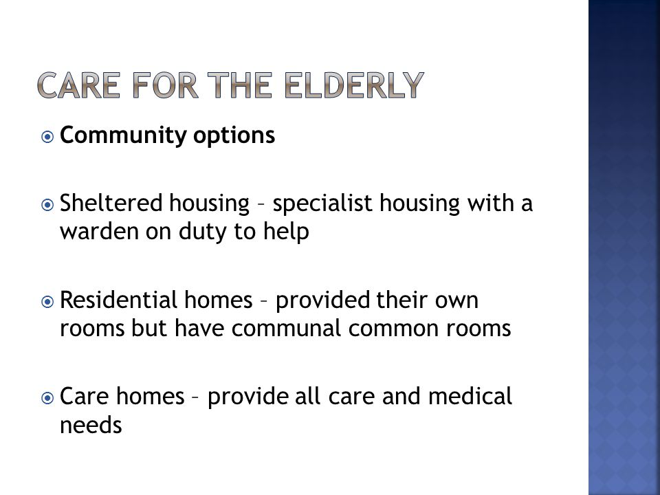  Community options  Sheltered housing – specialist housing with a warden on duty to help  Residential homes – provided their own rooms but have com