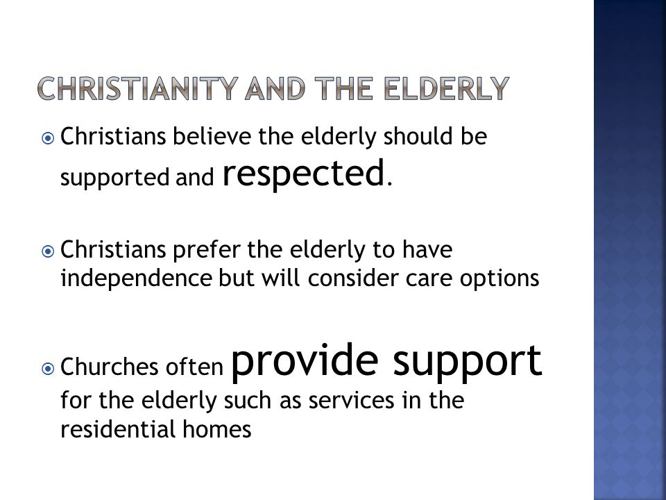  Christians believe the elderly should be supported and respected.  Christians prefer the elderly to have independence but will consider care option