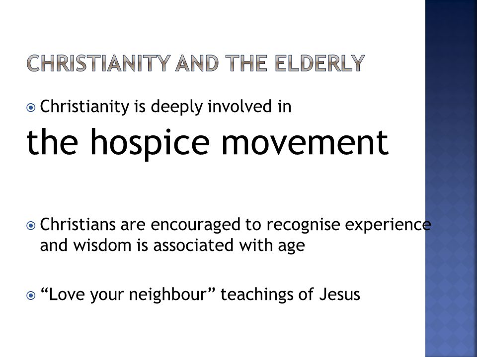  Christianity is deeply involved in the hospice movement  Christians are encouraged to recognise experience and wisdom is associated with age  Love your neighbour teachings of Jesus