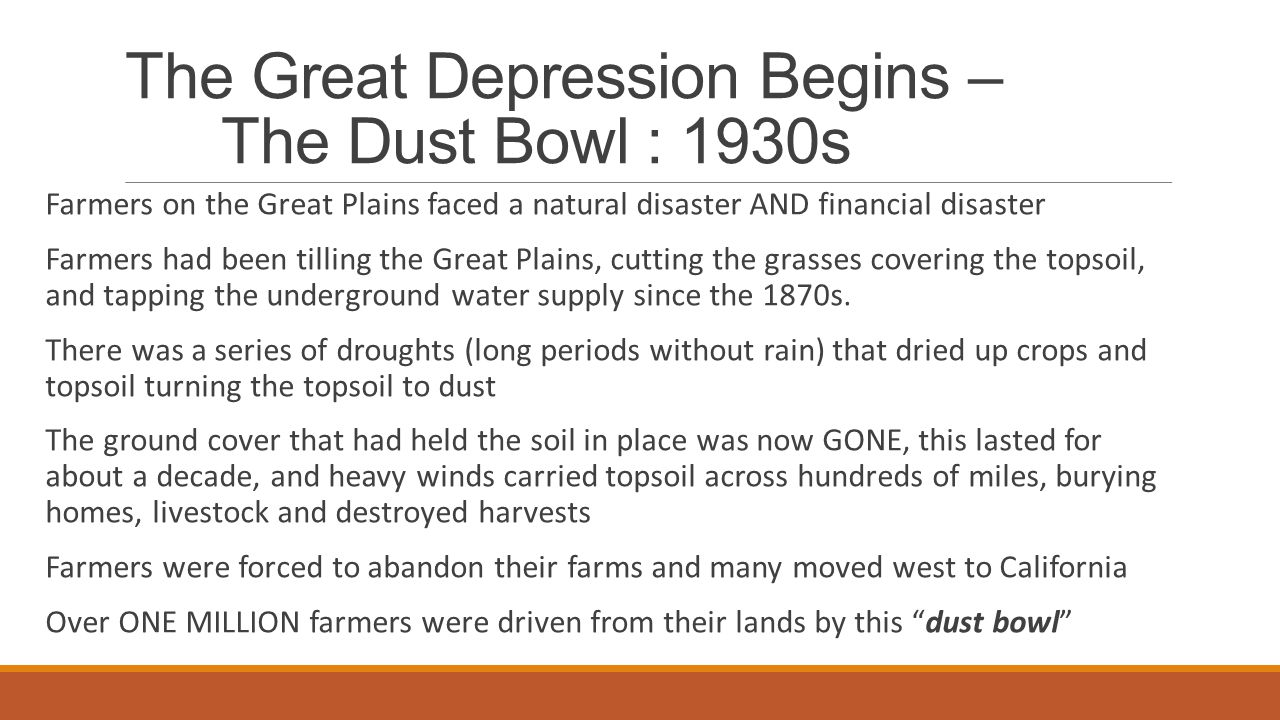 The Great Depression Begins – The Dust Bowl : 1930s Farmers on the Great Plains faced a natural disaster AND financial disaster Farmers had been tilling the Great Plains, cutting the grasses covering the topsoil, and tapping the underground water supply since the 1870s.
