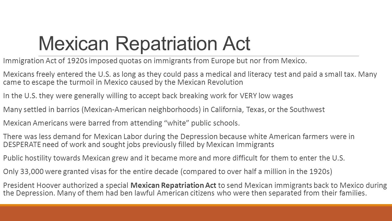 Mexican Repatriation Act Immigration Act of 1920s imposed quotas on immigrants from Europe but nor from Mexico.