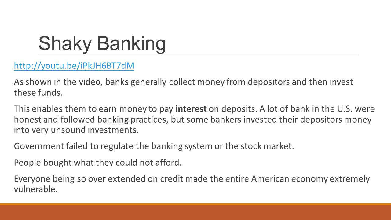 Shaky Banking http://youtu.be/iPkJH6BT7dM As shown in the video, banks generally collect money from depositors and then invest these funds.
