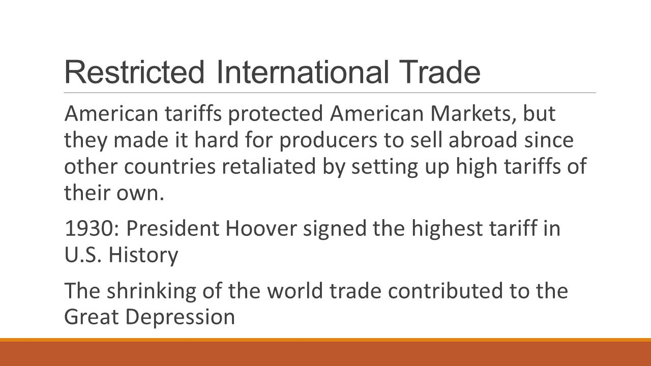 Restricted International Trade American tariffs protected American Markets, but they made it hard for producers to sell abroad since other countries retaliated by setting up high tariffs of their own.
