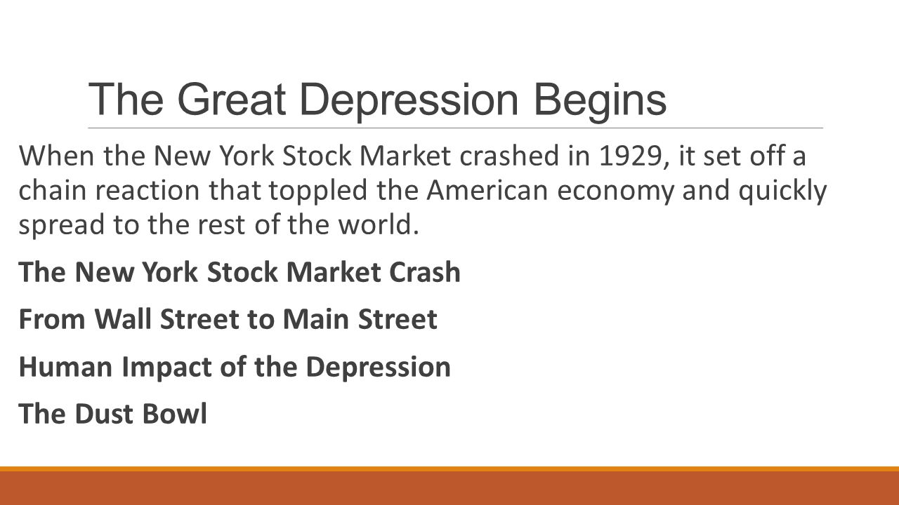 The Great Depression Begins When the New York Stock Market crashed in 1929, it set off a chain reaction that toppled the American economy and quickly spread to the rest of the world.