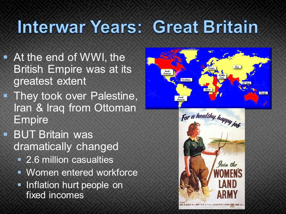  At the end of WWI, the British Empire was at its greatest extent  They took over Palestine, Iran & Iraq from Ottoman Empire  BUT Britain was dramatically changed  2.6 million casualties  Women entered workforce  Inflation hurt people on fixed incomes