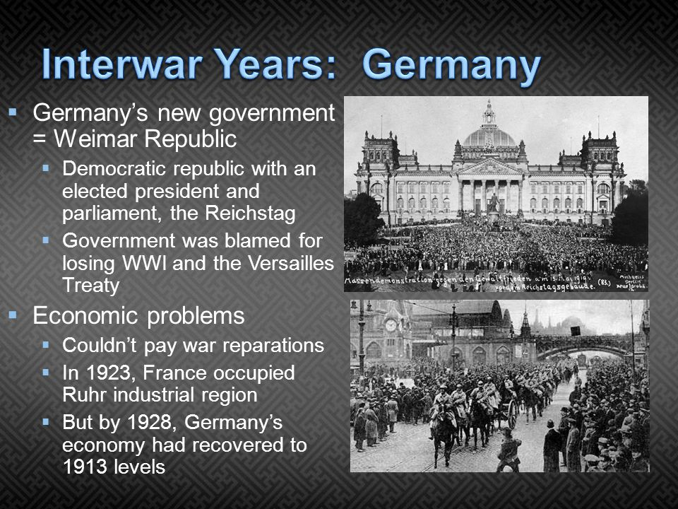  Germany's new government = Weimar Republic  Democratic republic with an elected president and parliament, the Reichstag  Government was blamed for losing WWI and the Versailles Treaty  Economic problems  Couldn't pay war reparations  In 1923, France occupied Ruhr industrial region  But by 1928, Germany's economy had recovered to 1913 levels
