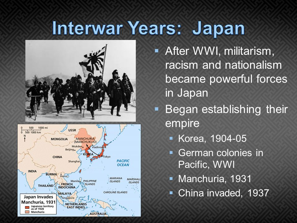  After WWI, militarism, racism and nationalism became powerful forces in Japan  Began establishing their empire  Korea, 1904-05  German colonies in Pacific, WWI  Manchuria, 1931  China invaded, 1937